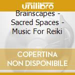 SACRED SPACES - MUSIC FOR REIKI           cd musicale di BRAINSCAPES