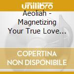 MAGNETIZING YOUR TRUE LOVE                cd musicale di AEOLIAH
