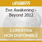 Eve Awakening - Beyond 2012 cd musicale di Artisti Vari