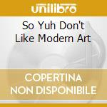 SO YUH DON'T LIKE MODERN ART              cd musicale di BANNED FROM UTOPIA