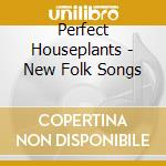 Perfect Houseplants - New Folk Songs cd musicale di Houseplants Perfect