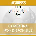 Tine gheal/bright fire cd musicale di Anam