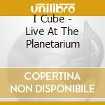 LIVE AT THE PLANET ARIUM cd musicale di I:CUBE