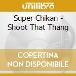 Super Chikan - Shoot That Thang cd musicale di Chikan Super