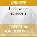 Underwater episode 2 cd musicale di Artisti Vari