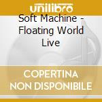 Soft Machine - Floating World Live cd musicale di Machine Soft