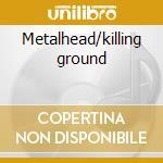 Metalhead/killing ground cd musicale
