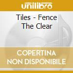 FENCE THE CLEAR                           cd musicale di TILES