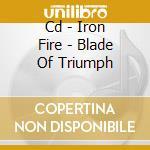 CD - IRON FIRE - BLADE OF TRIUMPH cd musicale di Fire Iron