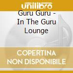 Guru Guru - In The Guru Lounge cd musicale di GURU GURU