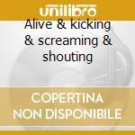 Alive & kicking & screaming & shouting cd musicale
