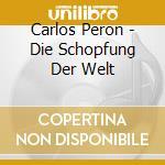 CD - CARLOS PERON - DIE SCHOPFUNG DER WELT cd musicale di Peron Carlos