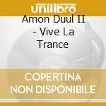 VIVE LA TRANCE                            cd musicale di AMON DUUL II