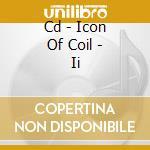 CD - ICON OF COIL - II cd musicale di ICON OF COIL
