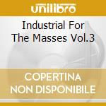 INDUSTRIAL FOR THE MASSES VOL.3 cd musicale di ARTISTI VARI