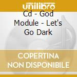 CD - GOD MODULE - LET'S GO DARK cd musicale di Module God