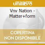Vnv Nation - Matter+form cd musicale di Nation Vnv
