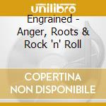 Engrained - Anger, Roots & Rock 'n' Roll cd musicale di ENGRAINED