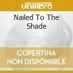 NAILED TO THE SHADE                       cd musicale di Odyssey Mind