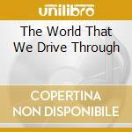 THE WORLD THAT WE DRIVE THROUGH cd musicale di TANGENT (THE)
