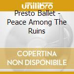 PEACE AMONG THE RUINS                     cd musicale di PRESTO BALLET