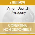 CD - AMON DUUL II - PYRAGONY cd musicale di AMON DUUL II