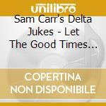 LET THE GOOD TIMES ROLL cd musicale di SAM CARR'S DELTA JUK