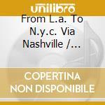 FROM L.A. TO N.Y.C. VIA NASHVILLE cd musicale di ARTISTI VARI