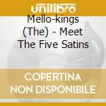 MEET THE FIVE SATINS                      cd musicale di The Mello-kings