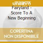 SCORE TO A NEW BEGINNING                  cd musicale di FAIRYLAND