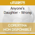 WRONG                                     cd musicale di ANYONE'S DAUGHTER