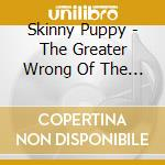 Skinny Puppy - The Greater Wrong Of The Right cd musicale di Puppy Skinny