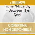 BETWEEN THE DEVIL... cd musicale di FIXMER/MCCARTHY