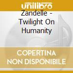 Zandelle - Twilight On Humanity cd musicale di ZANDELLE