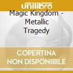 Magic Kingdom - Metallic Tragedy cd musicale di Kingdom Magic