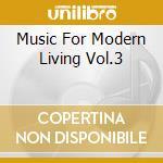 MUSIC FOR MODERN LIVING VOL.3 cd musicale di ARTISTI VARI