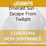 Emerald Sun - Escape From Twilight cd musicale di Sun Emerald
