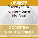 CD - POVERTY'S NO CRIME - SAVE MY SOUL cd musicale di POVERTY'S NO CRIME