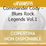 Commander Cody - Blues Rock Legends Vol.1 cd musicale di Cody Commander