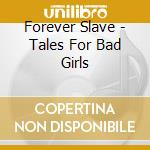 TALES FOR BAD GIRLS                       cd musicale di Slave Forever