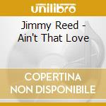 Jimmy Reed - Ain't That Love cd musicale di Jimmy Reed
