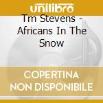 AFRICANS IN THE SNOW cd musicale di Tm Stevens
