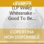 (LP VINILE) GOOD TO BE BAD lp vinile di WHITESNAKE
