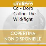 CD - DORO - CALLING THE WILD/FIGHT cd musicale di DORO