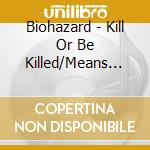 KILL OR BE KILLED/MEANS TO AN END         cd musicale di BIOHAZARD