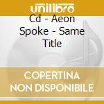 CD - AEON SPOKE - SAME TITLE cd musicale di Spoke Aeon