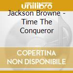TIME THE CONQUEROR cd musicale di Jackson Browne