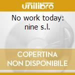 No work today: nine s.l. cd musicale di Giardullo Joe