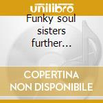 Funky soul sisters further adventures of cd musicale di Artisti Vari