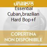 ESSENTIAL CUBAN,BRAZILIAN HARD BOP+F cd musicale di ARTISTI VARI